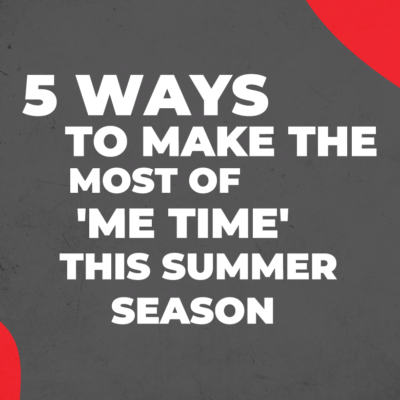 Five Ways to Make the Most of 'Me Time' This Summer Season